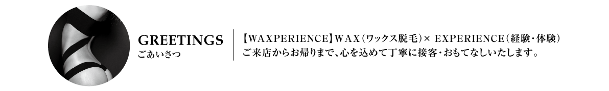waxperience_ GREETINGS【ごあいさつ】_ブラジリアンワックス,大阪,ワクスペリエンス,心斎橋,長堀橋,日曜営業,深夜営業